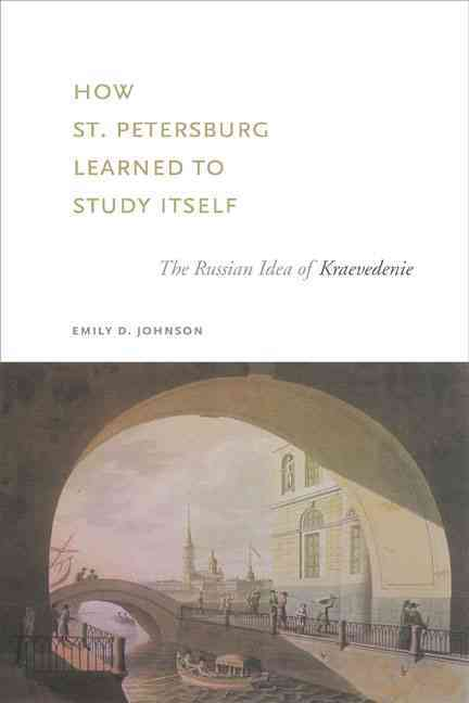How St. Petersburg Learned to Study Itself By Johnson, Emily D.